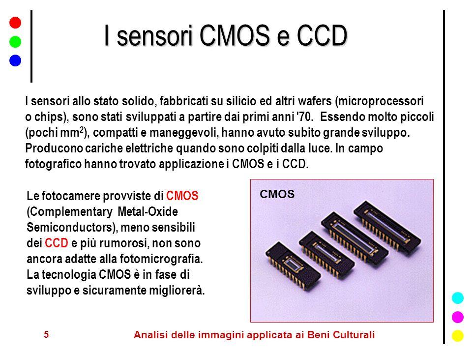 6 Analisi delle immagini applicata ai Beni Culturali I sensori CCD I CCD (Charge-Coupled Devices) sono tipici sensori video che equipaggiano praticamente tutte le videocamere e le camere digitali attuali di buon livello.