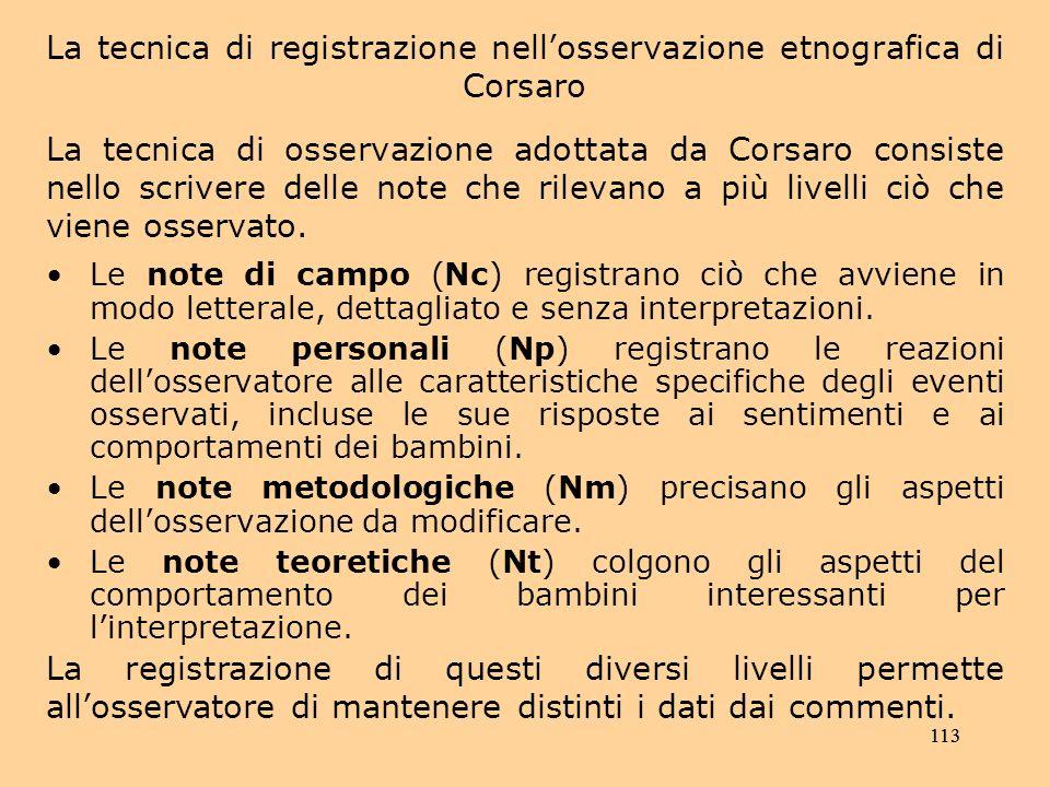 113 La tecnica di registrazione nellosservazione etnografica di Corsaro La tecnica di osservazione adottata da Corsaro consiste nello scrivere delle note che rilevano a più livelli ciò che viene osservato.