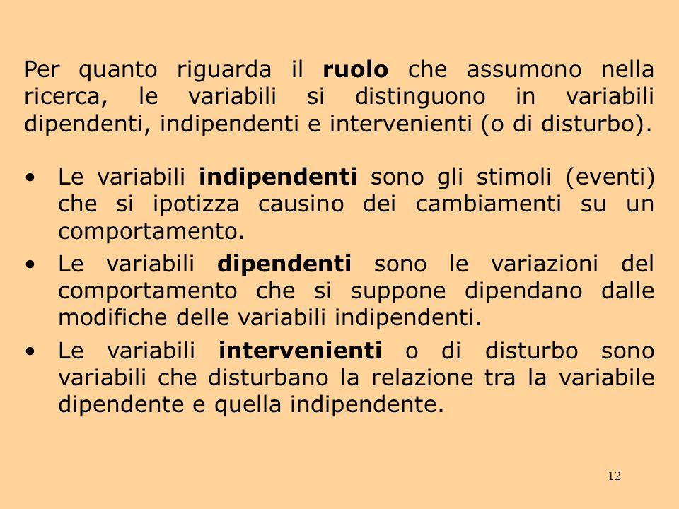 12 Per quanto riguarda il ruolo che assumono nella ricerca, le variabili si distinguono in variabili dipendenti, indipendenti e intervenienti (o di disturbo).