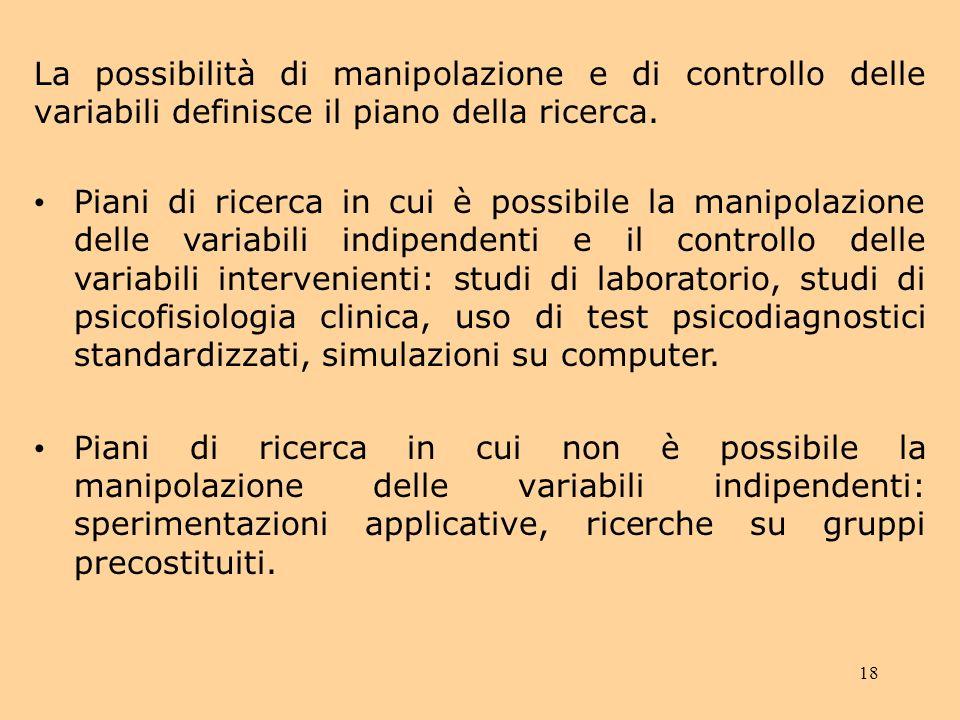 18 La possibilità di manipolazione e di controllo delle variabili definisce il piano della ricerca.