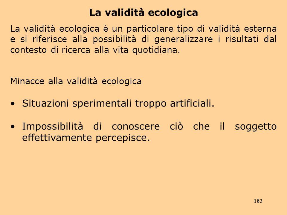 183 La validità ecologica La validità ecologica è un particolare tipo di validità esterna e si riferisce alla possibilità di generalizzare i risultati dal contesto di ricerca alla vita quotidiana.