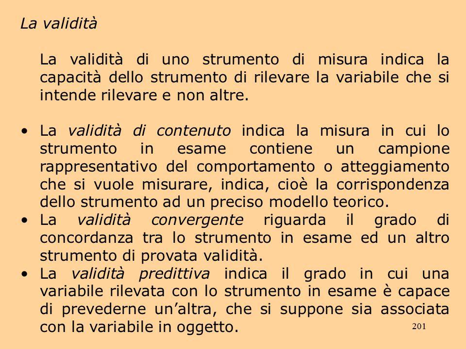 201 La validità La validità di uno strumento di misura indica la capacità dello strumento di rilevare la variabile che si intende rilevare e non altre.