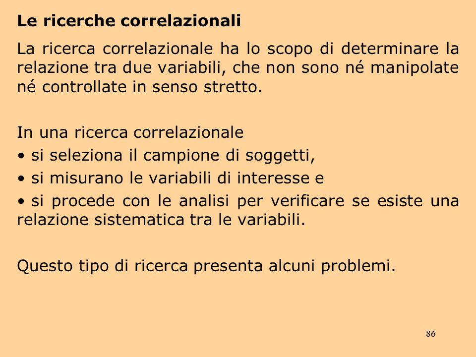 86 Le ricerche correlazionali La ricerca correlazionale ha lo scopo di determinare la relazione tra due variabili, che non sono né manipolate né controllate in senso stretto.