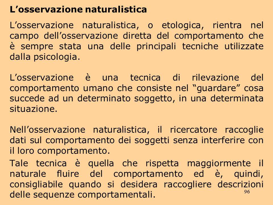 96 Losservazione naturalistica Losservazione naturalistica, o etologica, rientra nel campo dellosservazione diretta del comportamento che è sempre stata una delle principali tecniche utilizzate dalla psicologia.