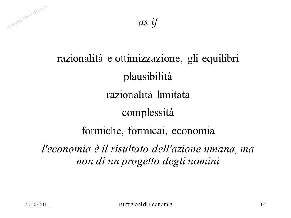 2010/2011Istituzioni di Economia14 as if razionalità e ottimizzazione, gli equilibri plausibilità razionalità limitata complessità formiche, formicai,