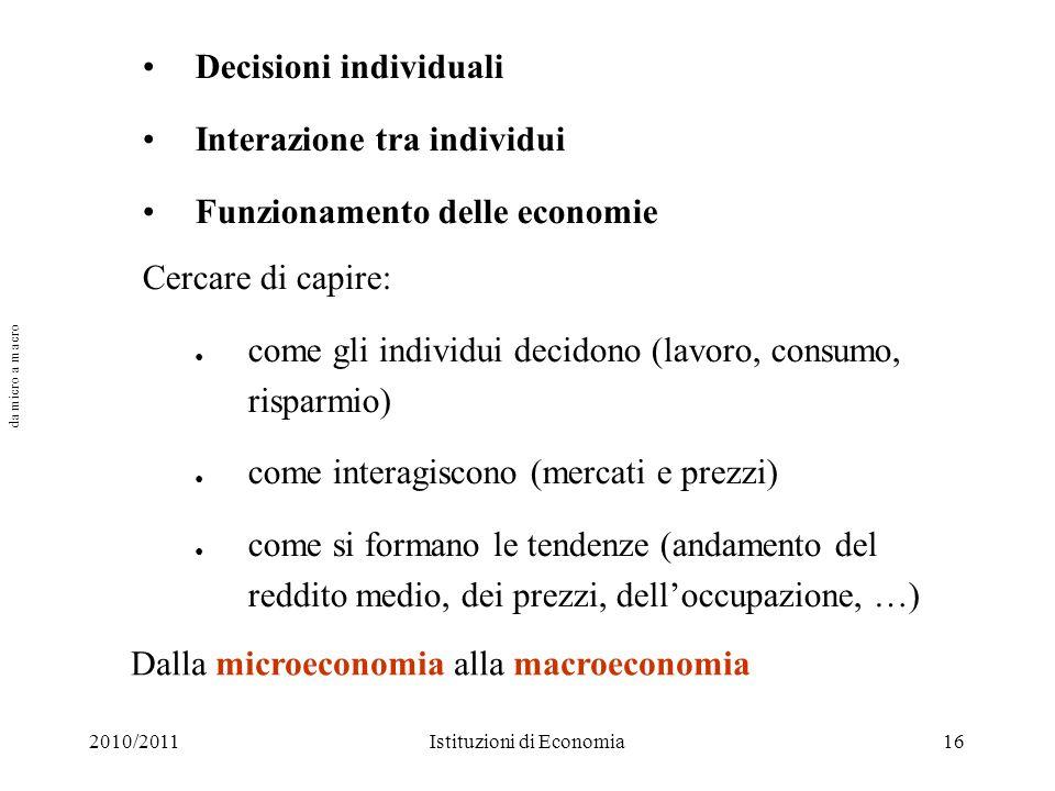 2010/2011Istituzioni di Economia16 Decisioni individuali Interazione tra individui Funzionamento delle economie Cercare di capire: come gli individui