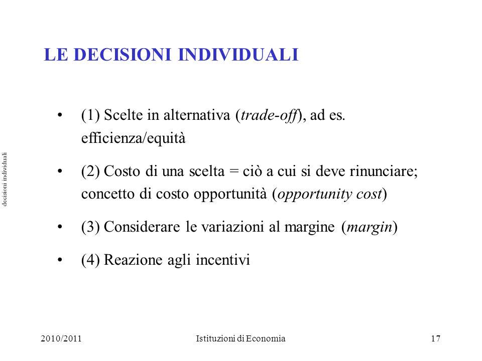 2010/2011Istituzioni di Economia17 LE DECISIONI INDIVIDUALI (1) Scelte in alternativa (trade-off), ad es. efficienza/equità (2) Costo di una scelta =
