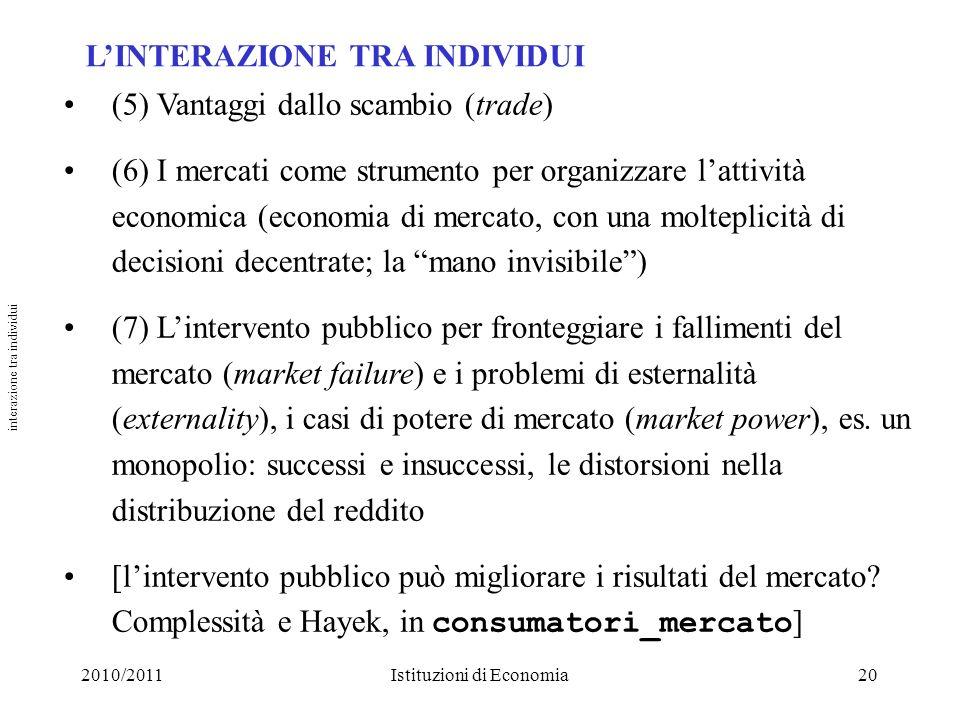 2010/2011Istituzioni di Economia20 LINTERAZIONE TRA INDIVIDUI (5) Vantaggi dallo scambio (trade) (6) I mercati come strumento per organizzare lattivit