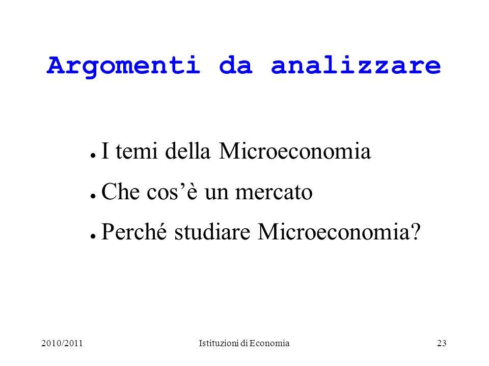 2010/2011Istituzioni di Economia23 Argomenti da analizzare I temi della Microeconomia Che cosè un mercato Perché studiare Microeconomia?