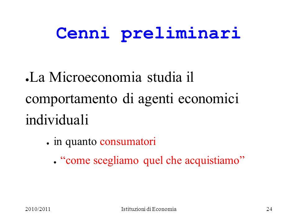 2010/2011Istituzioni di Economia24 Cenni preliminari La Microeconomia studia il comportamento di agenti economici individuali in quanto consumatori co