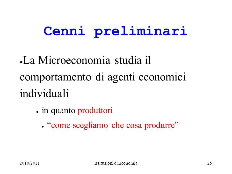 2010/2011Istituzioni di Economia25 Cenni preliminari La Microeconomia studia il comportamento di agenti economici individuali in quanto produttori com