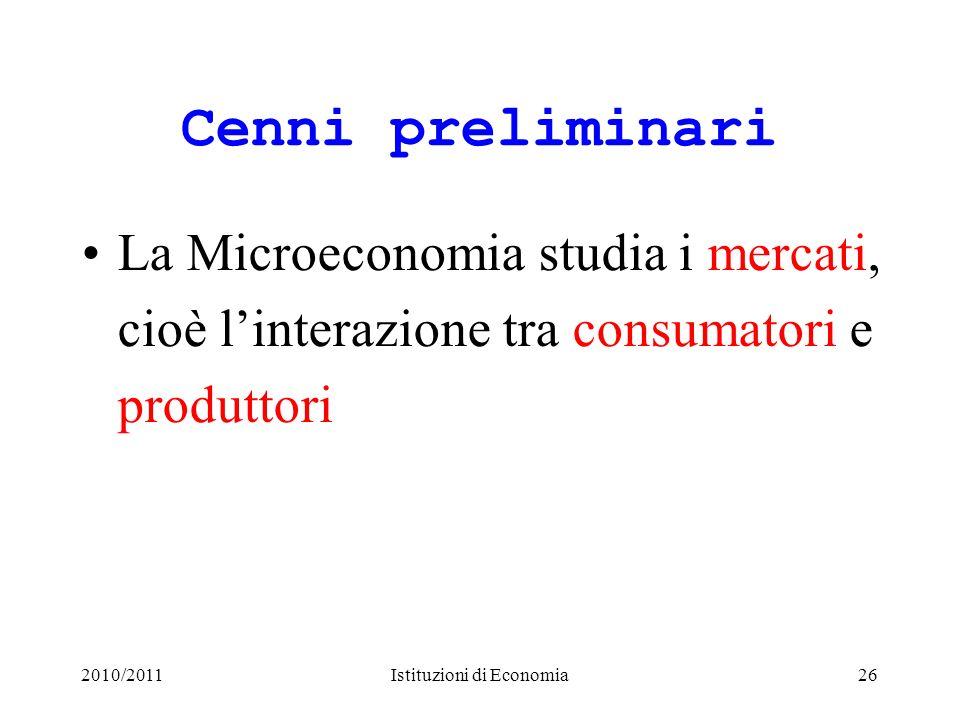 2010/2011Istituzioni di Economia26 Cenni preliminari La Microeconomia studia i mercati, cioè linterazione tra consumatori e produttori