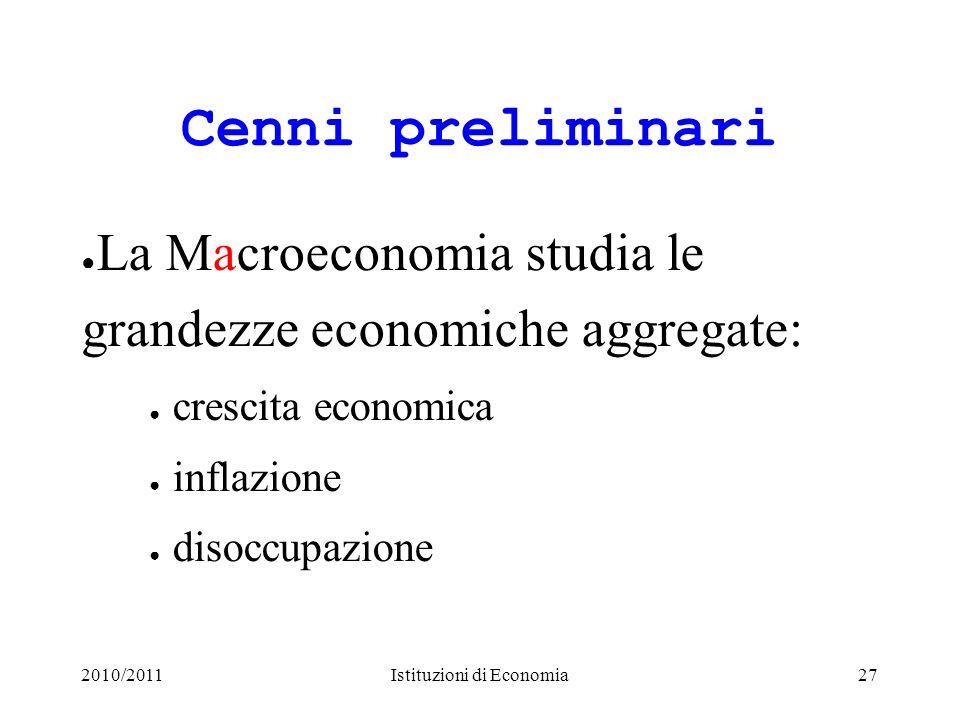 2010/2011Istituzioni di Economia27 Cenni preliminari La Macroeconomia studia le grandezze economiche aggregate: crescita economica inflazione disoccup