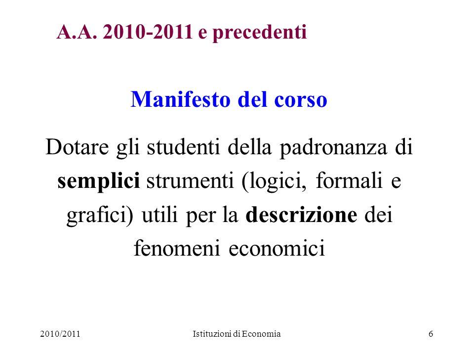 2010/2011Istituzioni di Economia6 Manifesto del corso Dotare gli studenti della padronanza di semplici strumenti (logici, formali e grafici) utili per
