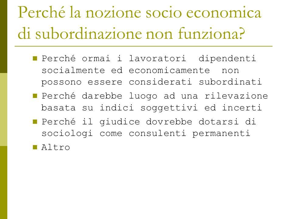 Perché la nozione socio economica di subordinazione non funziona? Perché ormai i lavoratori dipendenti socialmente ed economicamente non possono esser