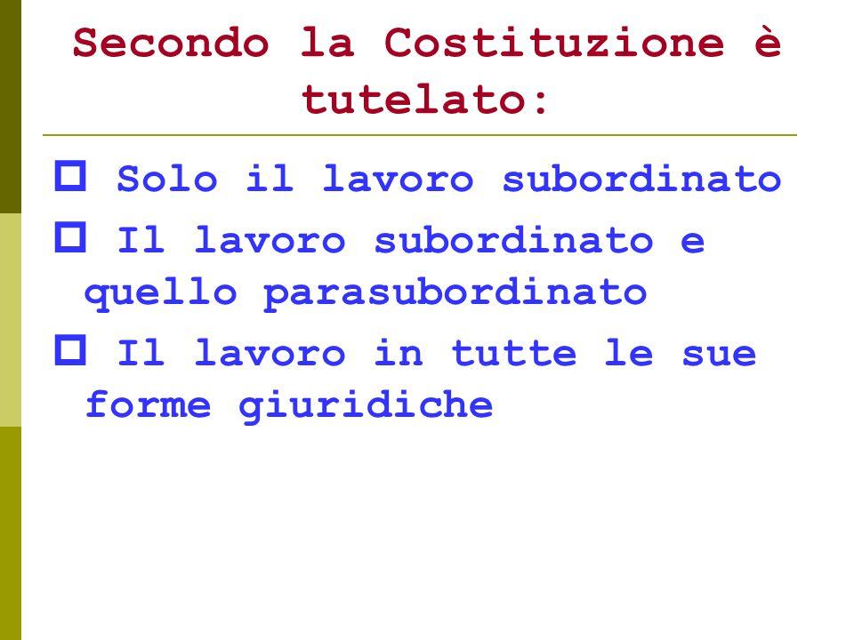 Secondo la Costituzione è tutelato: Solo il lavoro subordinato Il lavoro subordinato e quello parasubordinato Il lavoro in tutte le sue forme giuridic