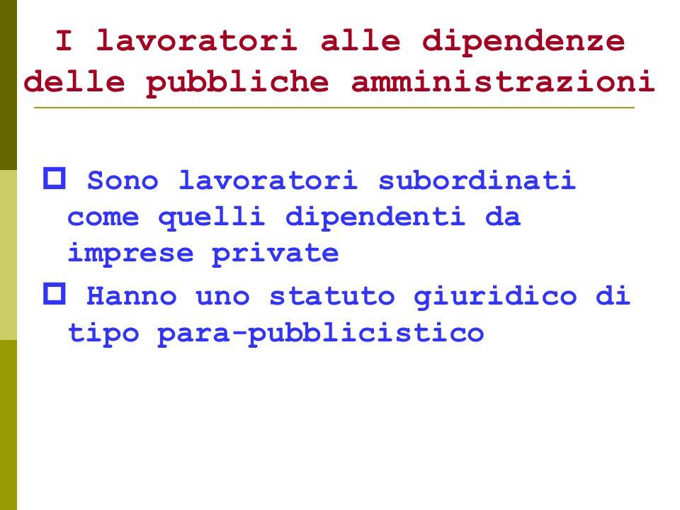 I lavoratori alle dipendenze delle pubbliche amministrazioni Sono lavoratori subordinati come quelli dipendenti da imprese private Hanno uno statuto g