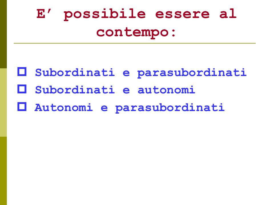 E possibile essere al contempo: Subordinati e parasubordinati Subordinati e autonomi Autonomi e parasubordinati