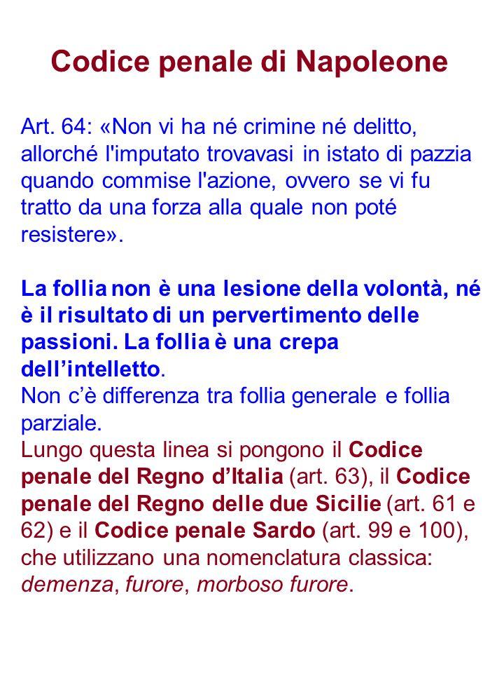 Codice penale di Napoleone Art. 64: «Non vi ha né crimine né delitto, allorché l'imputato trovavasi in istato di pazzia quando commise l'azione, ovver
