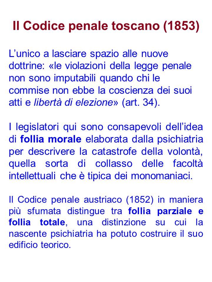 Il Codice penale toscano (1853) Lunico a lasciare spazio alle nuove dottrine: «le violazioni della legge penale non sono imputabili quando chi le commise non ebbe la coscienza dei suoi atti e libertà di elezione» (art.