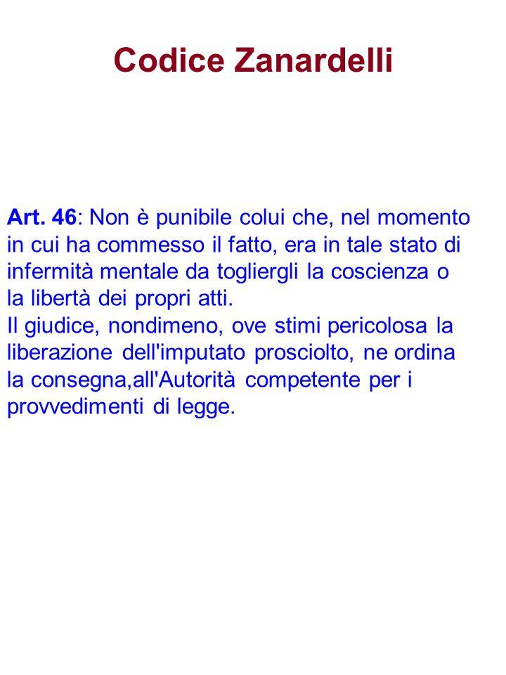 Codice Zanardelli Art. 46: Non è punibile colui che, nel momento in cui ha commesso il fatto, era in tale stato di infermità mentale da togliergli la