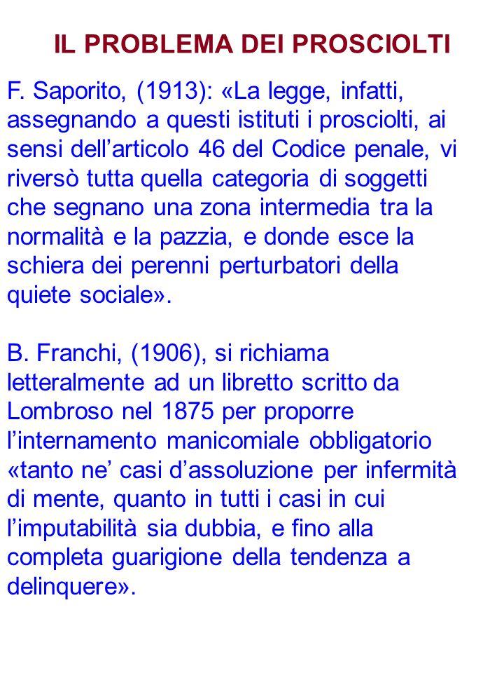 IL PROBLEMA DEI PROSCIOLTI F. Saporito, (1913): «La legge, infatti, assegnando a questi istituti i prosciolti, ai sensi dellarticolo 46 del Codice pen