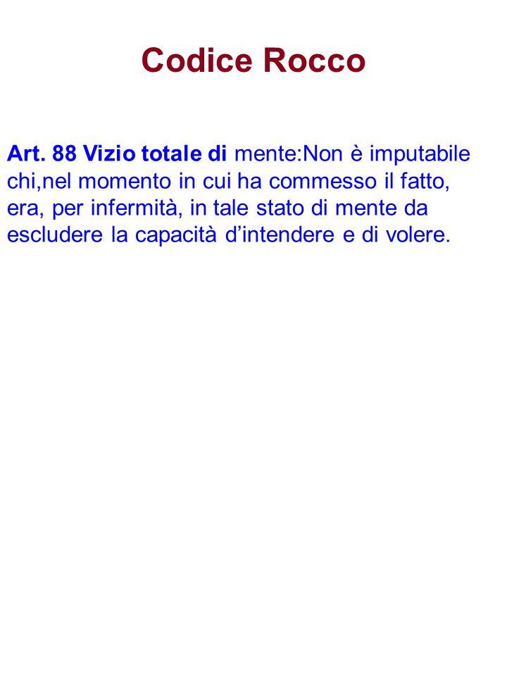 Codice Rocco Art. 88 Vizio totale di mente:Non è imputabile chi,nel momento in cui ha commesso il fatto, era, per infermità, in tale stato di mente da