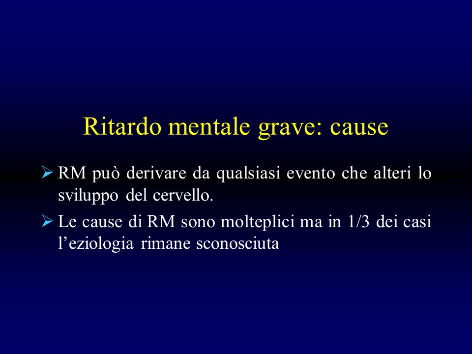 Ritardo mentale grave: cause RM può derivare da qualsiasi evento che alteri lo sviluppo del cervello. Le cause di RM sono molteplici ma in 1/3 dei cas