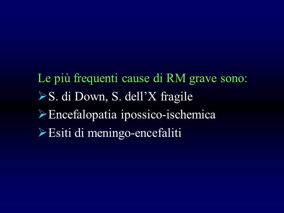 Le più frequenti cause di RM grave sono: S. di Down, S. dellX fragile Encefalopatia ipossico-ischemica Esiti di meningo-encefaliti