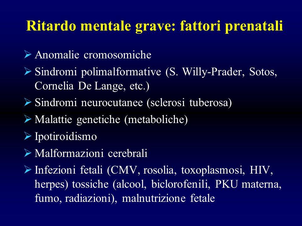 Ritardo mentale grave: fattori prenatali Anomalie cromosomiche Sindromi polimalformative (S. Willy-Prader, Sotos, Cornelia De Lange, etc.) Sindromi ne