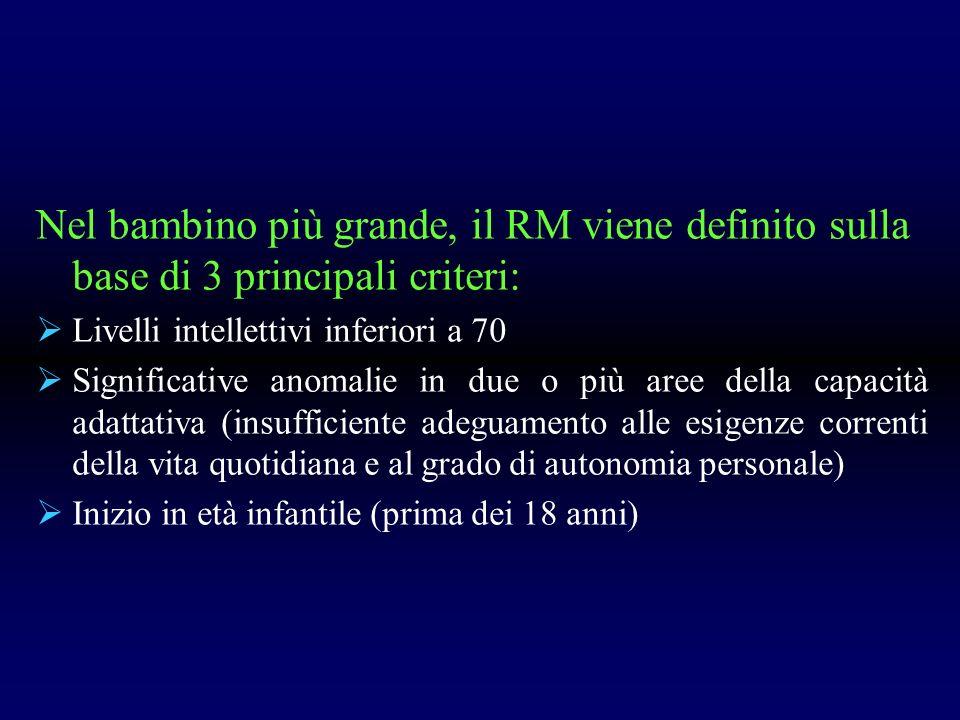 Nel bambino più grande, il RM viene definito sulla base di 3 principali criteri: Livelli intellettivi inferiori a 70 Significative anomalie in due o p