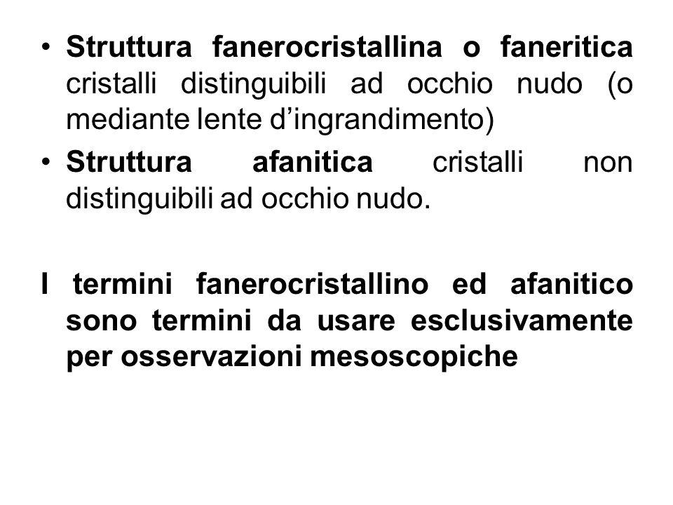 Struttura fanerocristallina o faneritica cristalli distinguibili ad occhio nudo (o mediante lente dingrandimento) Struttura afanitica cristalli non di