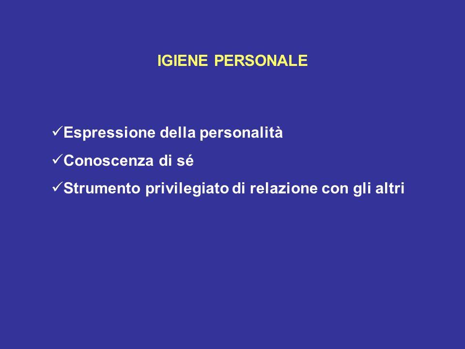 IGIENE PERSONALE Espressione della personalità Conoscenza di sé Strumento privilegiato di relazione con gli altri