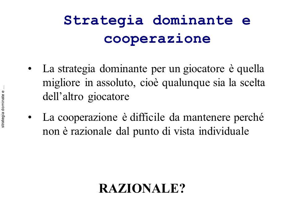 Strategia dominante e cooperazione La strategia dominante per un giocatore è quella migliore in assoluto, cioè qualunque sia la scelta dellaltro giocatore La cooperazione è difficile da mantenere perché non è razionale dal punto di vista individuale RAZIONALE.