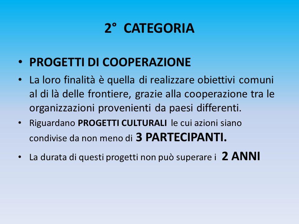 2° CATEGORIA PROGETTI DI COOPERAZIONE La loro finalità è quella di realizzare obiettivi comuni al di là delle frontiere, grazie alla cooperazione tra