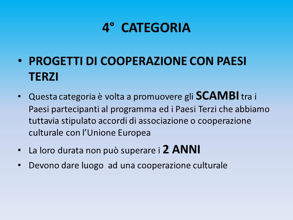 4° CATEGORIA PROGETTI DI COOPERAZIONE CON PAESI TERZI Questa categoria è volta a promuovere gli SCAMBI tra i Paesi partecipanti al programma ed i Paes