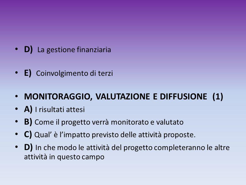 D) La gestione finanziaria E) Coinvolgimento di terzi MONITORAGGIO, VALUTAZIONE E DIFFUSIONE (1) A) I risultati attesi B) Come il progetto verrà monit