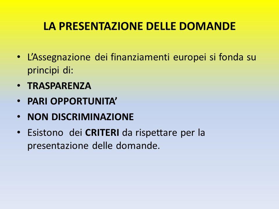 LA PRESENTAZIONE DELLE DOMANDE LAssegnazione dei finanziamenti europei si fonda su principi di: TRASPARENZA PARI OPPORTUNITA NON DISCRIMINAZIONE Esist