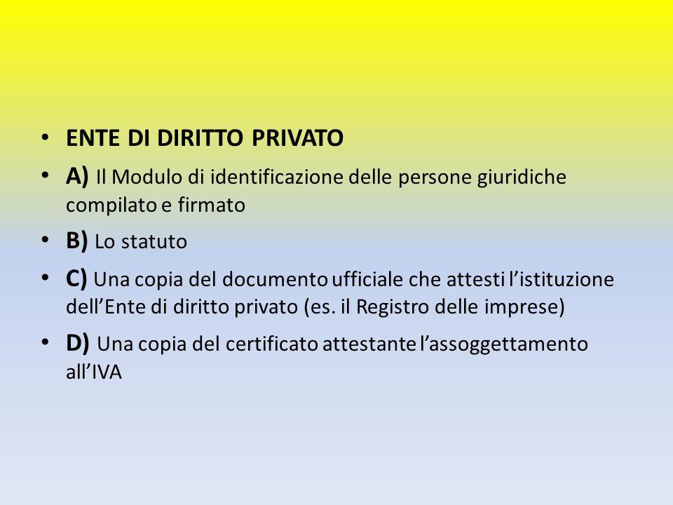 ENTE DI DIRITTO PRIVATO A) Il Modulo di identificazione delle persone giuridiche compilato e firmato B) Lo statuto C) Una copia del documento ufficial