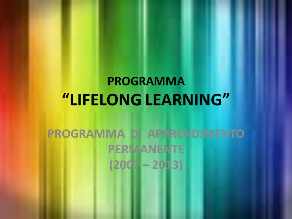 PROGRAMMA LIFELONG LEARNING PROGRAMMA DI APPRENDIMENTO PERMANENTE (2007 – 2013)