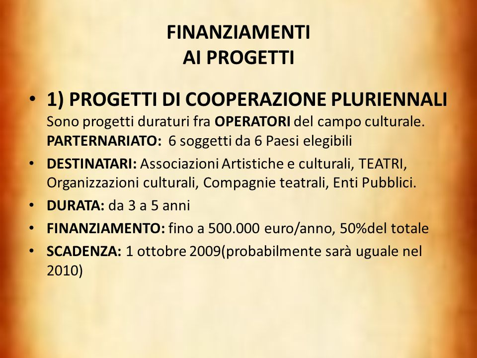FINANZIAMENTI AI PROGETTI 1) PROGETTI DI COOPERAZIONE PLURIENNALI Sono progetti duraturi fra OPERATORI del campo culturale. PARTERNARIATO: 6 soggetti