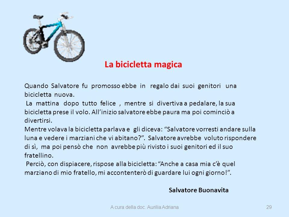 La bicicletta magica Quando Salvatore fu promosso ebbe in regalo dai suoi genitori una bicicletta nuova. La mattina dopo tutto felice, mentre si diver