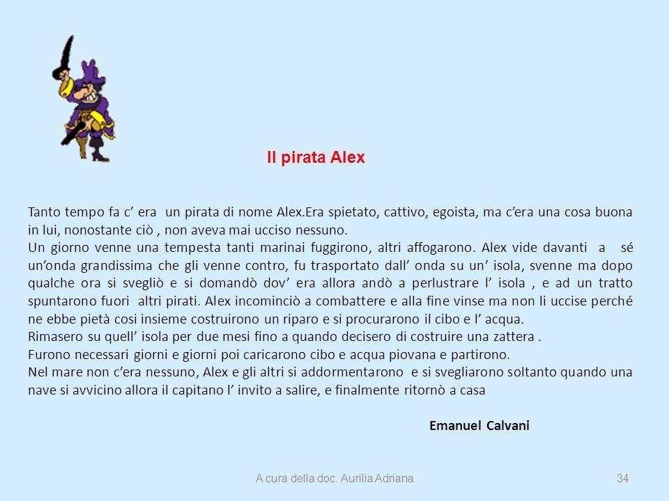 Il pirata Alex Tanto tempo fa c era un pirata di nome Alex.Era spietato, cattivo, egoista, ma cera una cosa buona in lui, nonostante ciò, non aveva ma