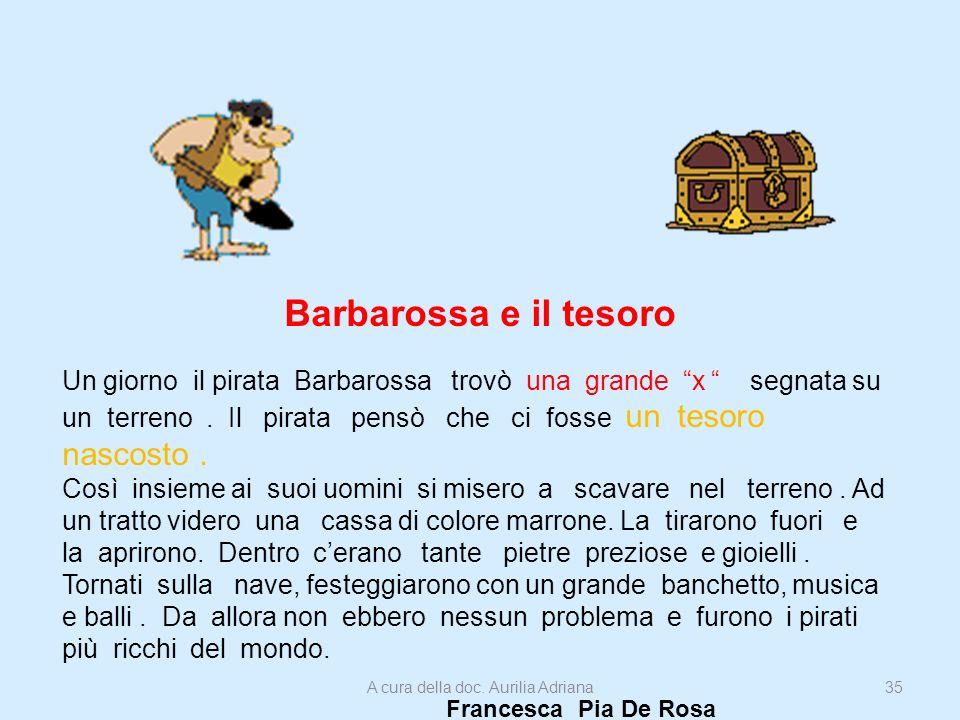 Barbarossa e il tesoro Un giorno il pirata Barbarossa trovò una grande x segnata su un terreno. Il pirata pensò che ci fosse un tesoro nascosto. Così