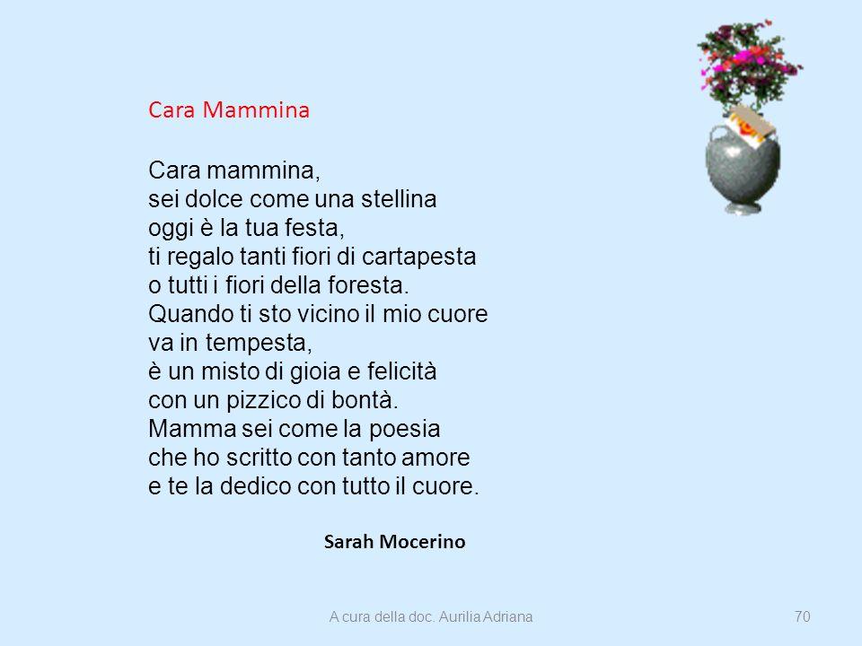 Cara Mammina Cara mammina, sei dolce come una stellina oggi è la tua festa, ti regalo tanti fiori di cartapesta o tutti i fiori della foresta. Quando