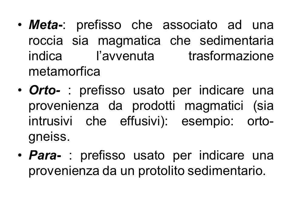 Meta-: prefisso che associato ad una roccia sia magmatica che sedimentaria indica lavvenuta trasformazione metamorfica Orto- : prefisso usato per indi