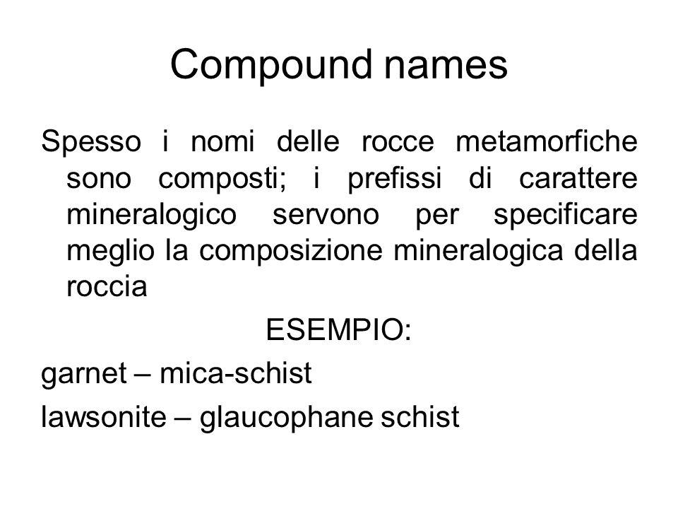 Meta-: prefisso che associato ad una roccia sia magmatica che sedimentaria indica lavvenuta trasformazione metamorfica Orto- : prefisso usato per indicare una provenienza da prodotti magmatici (sia intrusivi che effusivi): esempio: orto- gneiss.