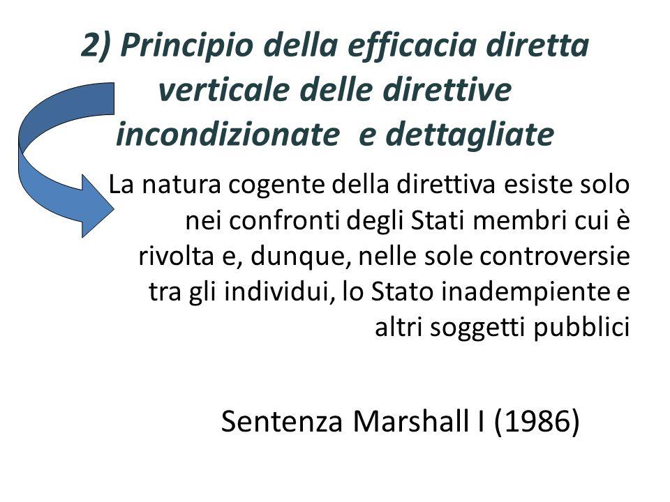 2) Principio della efficacia diretta verticale delle direttive incondizionate e dettagliate La natura cogente della direttiva esiste solo nei confronti degli Stati membri cui è rivolta e, dunque, nelle sole controversie tra gli individui, lo Stato inadempiente e altri soggetti pubblici Sentenza Marshall I (1986)