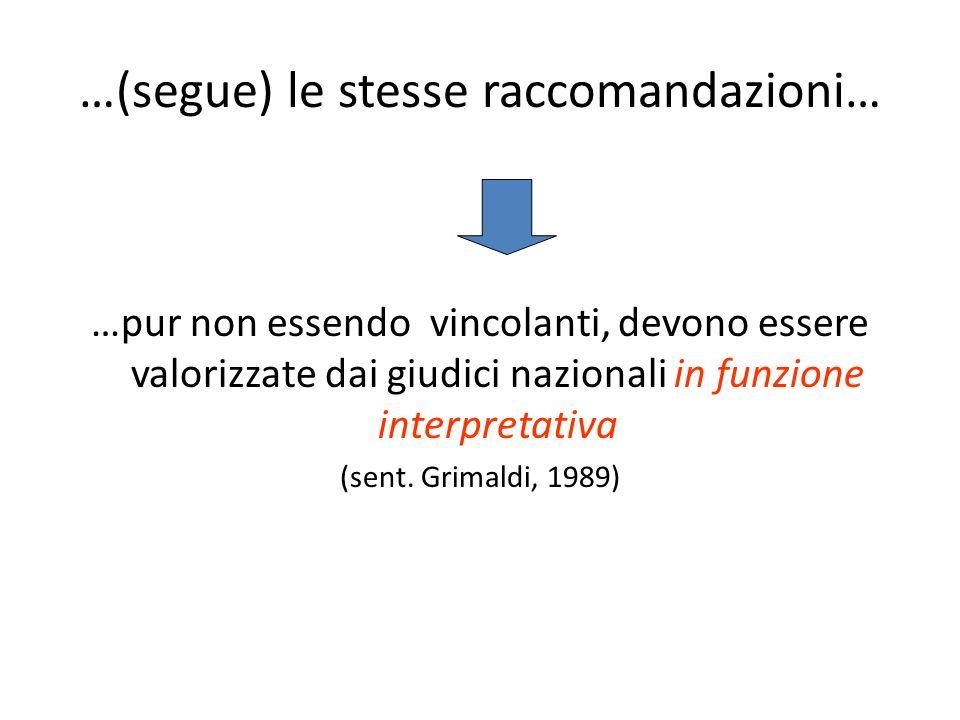 …(segue) le stesse raccomandazioni… …pur non essendo vincolanti, devono essere valorizzate dai giudici nazionali in funzione interpretativa (sent.