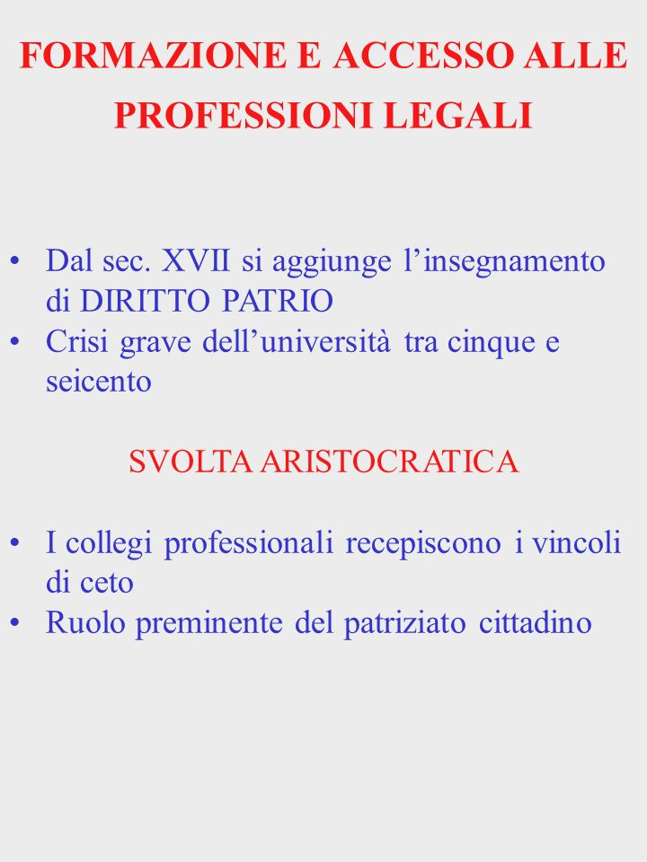 FORMAZIONE E ACCESSO ALLE PROFESSIONI LEGALI Dal sec. XVII si aggiunge linsegnamento di DIRITTO PATRIO Crisi grave delluniversità tra cinque e seicent